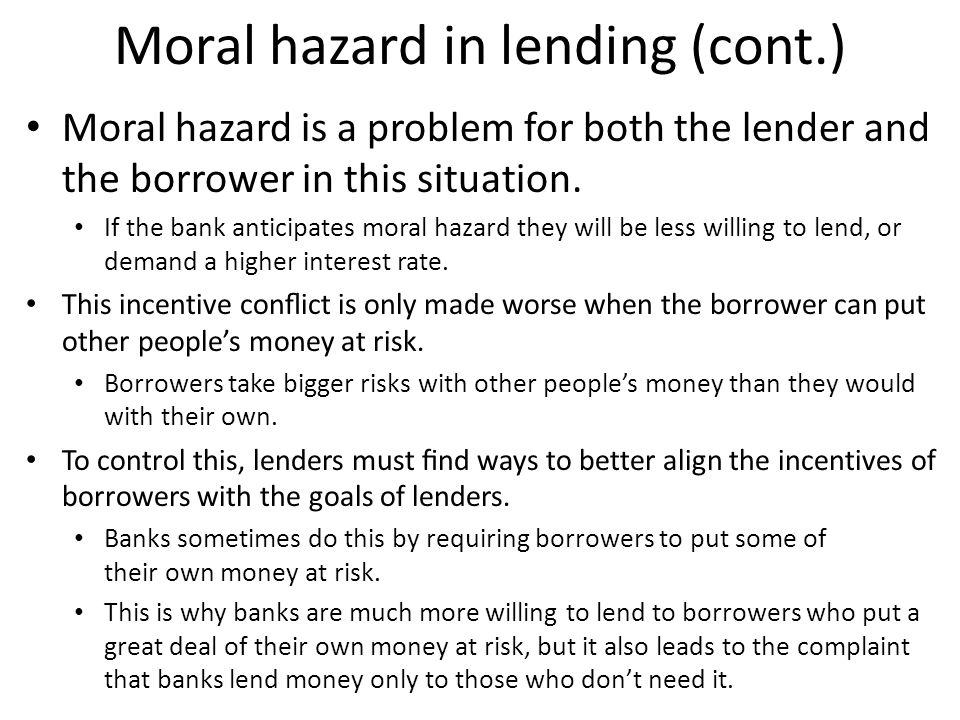 Moral hazard in lending (cont.) Moral hazard is a problem for both the lender and the borrower in this situation. If the bank anticipates moral hazard