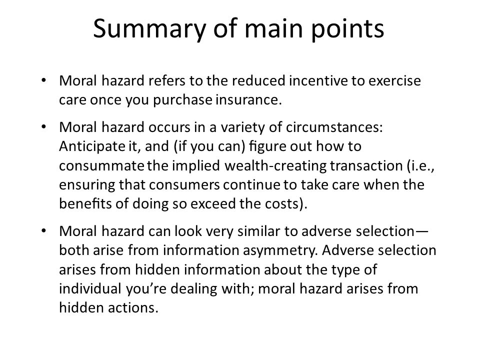Summary of main points Moral hazard refers to the reduced incentive to exercise care once you purchase insurance. Moral hazard occurs in a variety of