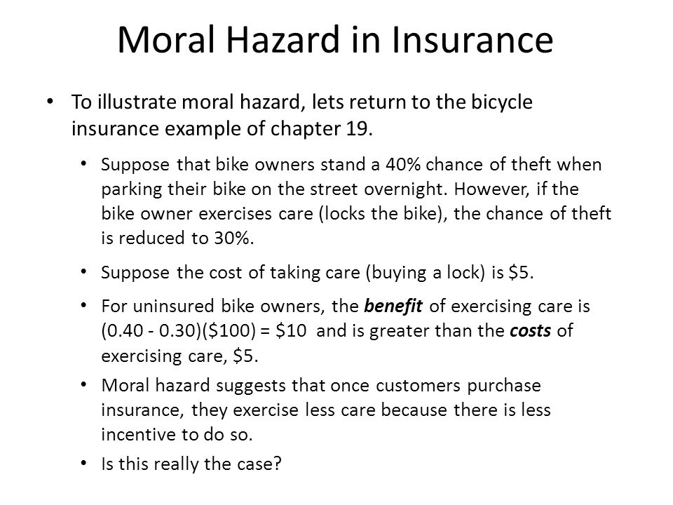 Moral Hazard in Insurance To illustrate moral hazard, lets return to the bicycle insurance example of chapter 19. Suppose that bike owners stand a 40%