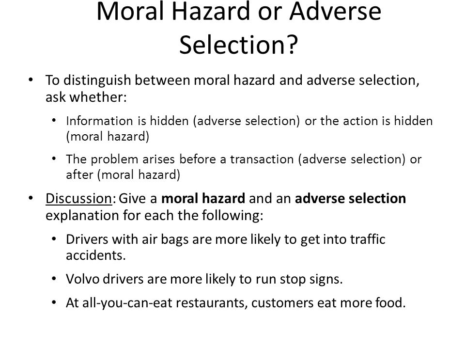 Moral Hazard or Adverse Selection? To distinguish between moral hazard and adverse selection, ask whether: Information is hidden (adverse selection) o