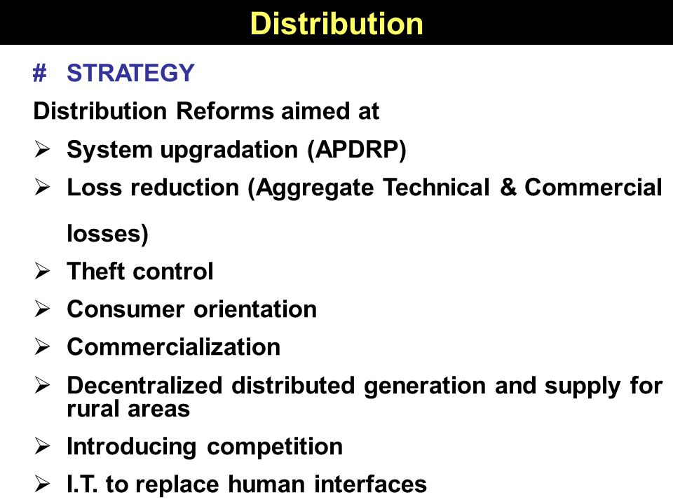 15 # STRATEGY Distribution Reforms aimed at  System upgradation (APDRP)  Loss reduction (Aggregate Technical & Commercial losses)  Theft control  Consumer orientation  Commercialization  Decentralized distributed generation and supply for rural areas  Introducing competition  I.T.