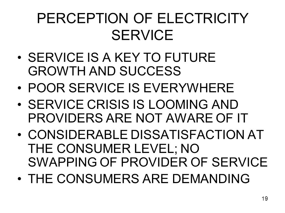 19 PERCEPTION OF ELECTRICITY SERVICE SERVICE IS A KEY TO FUTURE GROWTH AND SUCCESS POOR SERVICE IS EVERYWHERE SERVICE CRISIS IS LOOMING AND PROVIDERS ARE NOT AWARE OF IT CONSIDERABLE DISSATISFACTION AT THE CONSUMER LEVEL; NO SWAPPING OF PROVIDER OF SERVICE THE CONSUMERS ARE DEMANDING