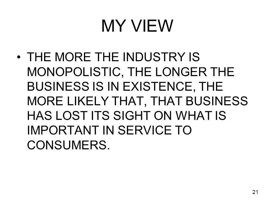 21 MY VIEW THE MORE THE INDUSTRY IS MONOPOLISTIC, THE LONGER THE BUSINESS IS IN EXISTENCE, THE MORE LIKELY THAT, THAT BUSINESS HAS LOST ITS SIGHT ON WHAT IS IMPORTANT IN SERVICE TO CONSUMERS.