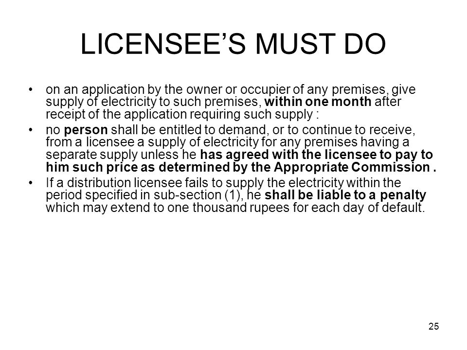 25 LICENSEE'S MUST DO on an application by the owner or occupier of any premises, give supply of electricity to such premises, within one month after receipt of the application requiring such supply : no person shall be entitled to demand, or to continue to receive, from a licensee a supply of electricity for any premises having a separate supply unless he has agreed with the licensee to pay to him such price as determined by the Appropriate Commission.