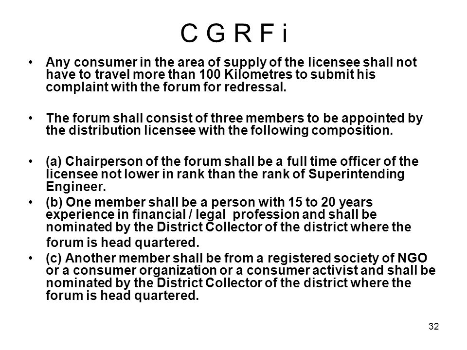 32 C G R F i Any consumer in the area of supply of the licensee shall not have to travel more than 100 Kilometres to submit his complaint with the forum for redressal.
