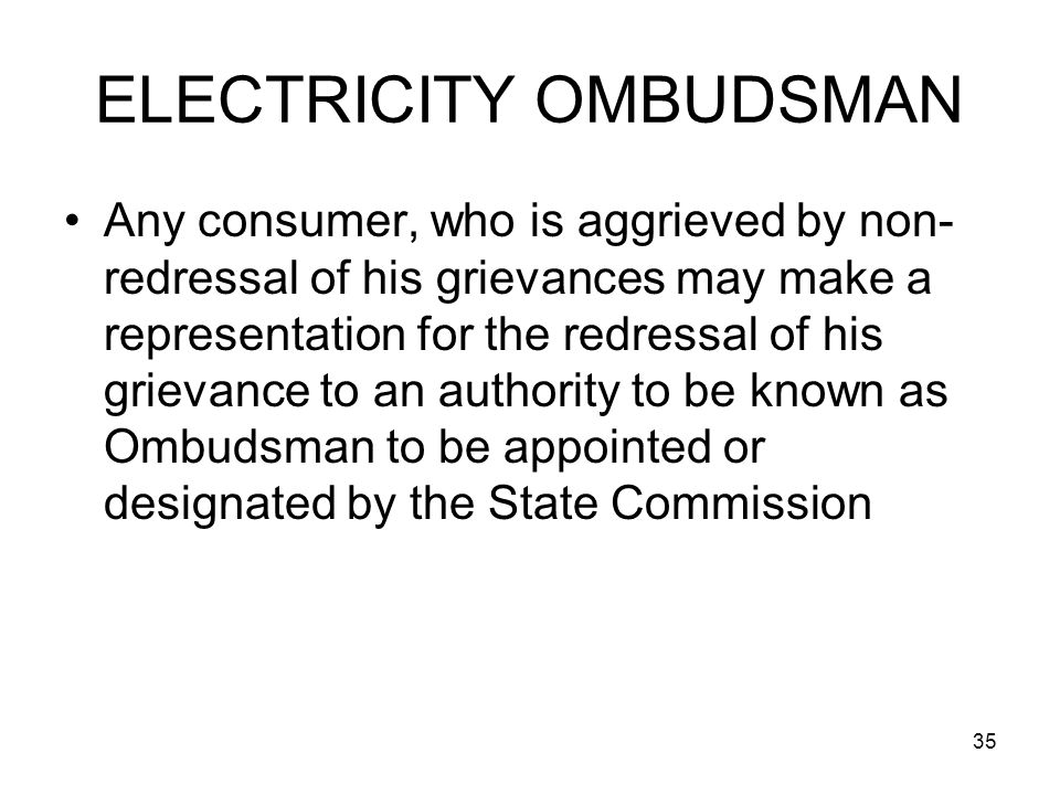 35 ELECTRICITY OMBUDSMAN Any consumer, who is aggrieved by non- redressal of his grievances may make a representation for the redressal of his grievance to an authority to be known as Ombudsman to be appointed or designated by the State Commission