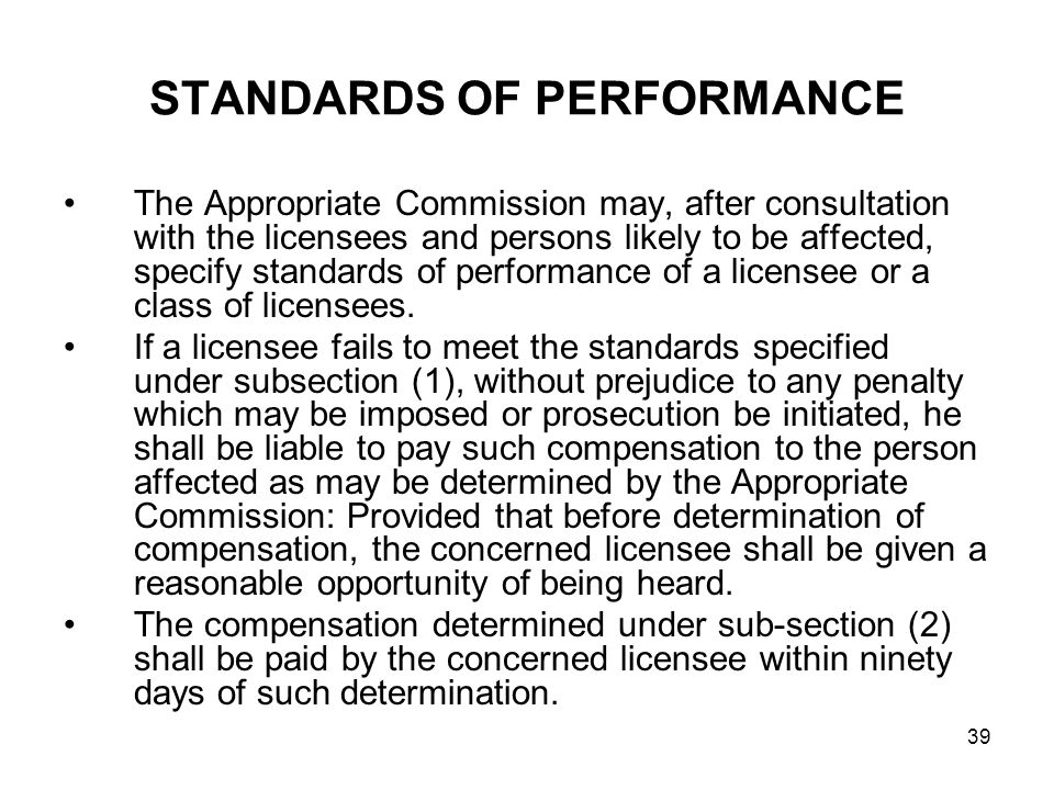 39 STANDARDS OF PERFORMANCE The Appropriate Commission may, after consultation with the licensees and persons likely to be affected, specify standards of performance of a licensee or a class of licensees.