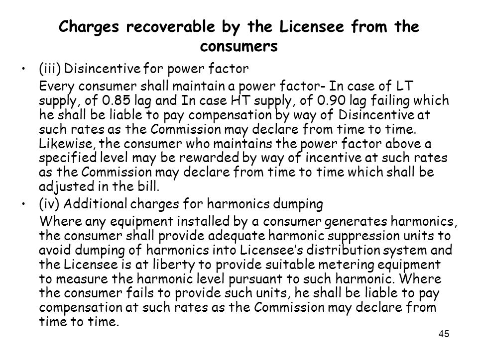 45 Charges recoverable by the Licensee from the consumers (iii) Disincentive for power factor Every consumer shall maintain a power factor- In case of LT supply, of 0.85 lag and In case HT supply, of 0.90 lag failing which he shall be liable to pay compensation by way of Disincentive at such rates as the Commission may declare from time to time.