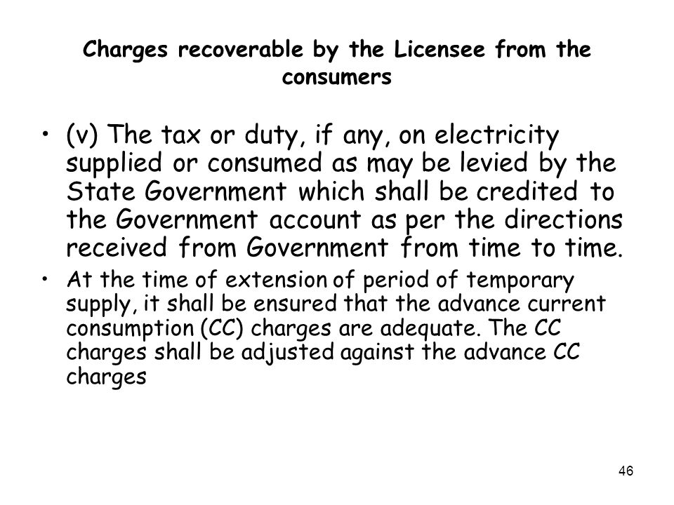46 Charges recoverable by the Licensee from the consumers (v) The tax or duty, if any, on electricity supplied or consumed as may be levied by the State Government which shall be credited to the Government account as per the directions received from Government from time to time.