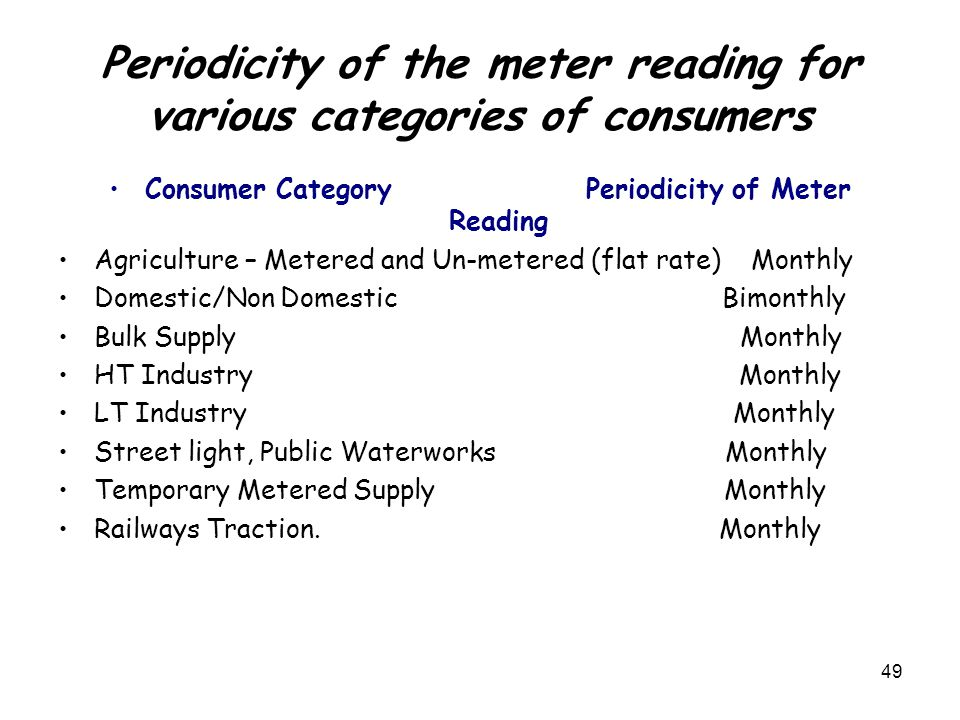 49 Periodicity of the meter reading for various categories of consumers Consumer Category Periodicity of Meter Reading Agriculture – Metered and Un-metered (flat rate) Monthly Domestic/Non Domestic Bimonthly Bulk Supply Monthly HT Industry Monthly LT Industry Monthly Street light, Public Waterworks Monthly Temporary Metered Supply Monthly Railways Traction.