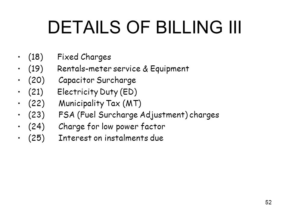 52 DETAILS OF BILLING III (18) Fixed Charges (19) Rentals-meter service & Equipment (20) Capacitor Surcharge (21) Electricity Duty (ED) (22) Municipality Tax (MT) (23) FSA (Fuel Surcharge Adjustment) charges (24) Charge for low power factor (25) Interest on instalments due
