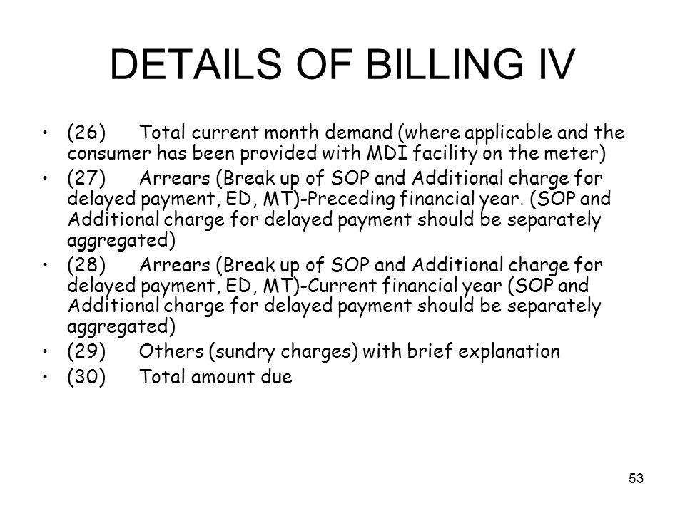 53 DETAILS OF BILLING IV (26) Total current month demand (where applicable and the consumer has been provided with MDI facility on the meter) (27) Arrears (Break up of SOP and Additional charge for delayed payment, ED, MT)-Preceding financial year.