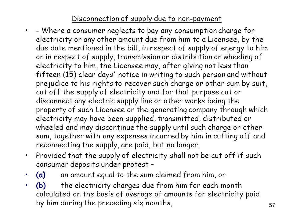 57 Disconnection of supply due to non-payment - Where a consumer neglects to pay any consumption charge for electricity or any other amount due from him to a Licensee, by the due date mentioned in the bill, in respect of supply of energy to him or in respect of supply, transmission or distribution or wheeling of electricity to him, the Licensee may, after giving not less than fifteen (15) clear days notice in writing to such person and without prejudice to his rights to recover such charge or other sum by suit, cut off the supply of electricity and for that purpose cut or disconnect any electric supply line or other works being the property of such Licensee or the generating company through which electricity may have been supplied, transmitted, distributed or wheeled and may discontinue the supply until such charge or other sum, together with any expenses incurred by him in cutting off and reconnecting the supply, are paid, but no longer.