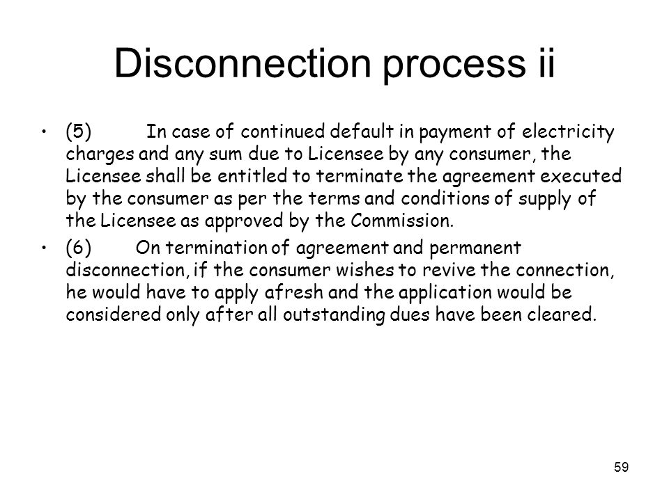 59 Disconnection process ii (5) In case of continued default in payment of electricity charges and any sum due to Licensee by any consumer, the Licensee shall be entitled to terminate the agreement executed by the consumer as per the terms and conditions of supply of the Licensee as approved by the Commission.