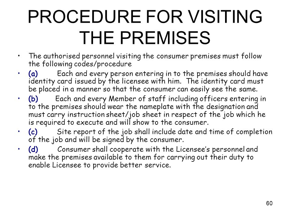 60 PROCEDURE FOR VISITING THE PREMISES The authorised personnel visiting the consumer premises must follow the following codes/procedure (a) Each and every person entering in to the premises should have identity card issued by the licensee with him.