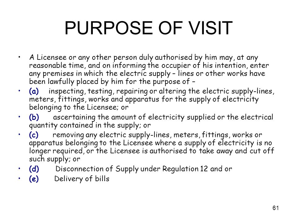 61 PURPOSE OF VISIT A Licensee or any other person duly authorised by him may, at any reasonable time, and on informing the occupier of his intention, enter any premises in which the electric supply – lines or other works have been lawfully placed by him for the purpose of – (a) inspecting, testing, repairing or altering the electric supply-lines, meters, fittings, works and apparatus for the supply of electricity belonging to the Licensee; or (b) ascertaining the amount of electricity supplied or the electrical quantity contained in the supply; or (c) removing any electric supply-lines, meters, fittings, works or apparatus belonging to the Licensee where a supply of electricity is no longer required, or the Licensee is authorised to take away and cut off such supply; or (d) Disconnection of Supply under Regulation 12 and or (e) Delivery of bills