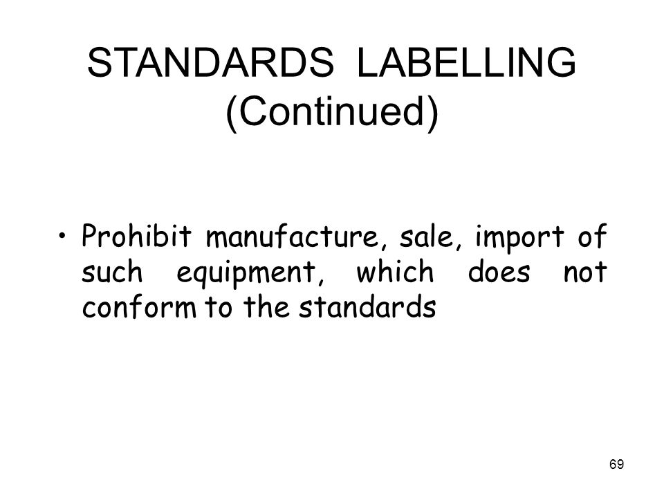 69 STANDARDS LABELLING (Continued) Prohibit manufacture, sale, import of such equipment, which does not conform to the standards