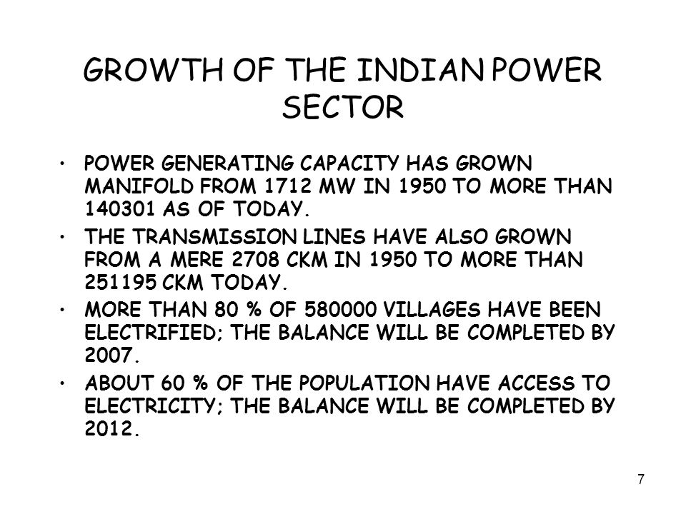 7 GROWTH OF THE INDIAN POWER SECTOR POWER GENERATING CAPACITY HAS GROWN MANIFOLD FROM 1712 MW IN 1950 TO MORE THAN 140301 AS OF TODAY.