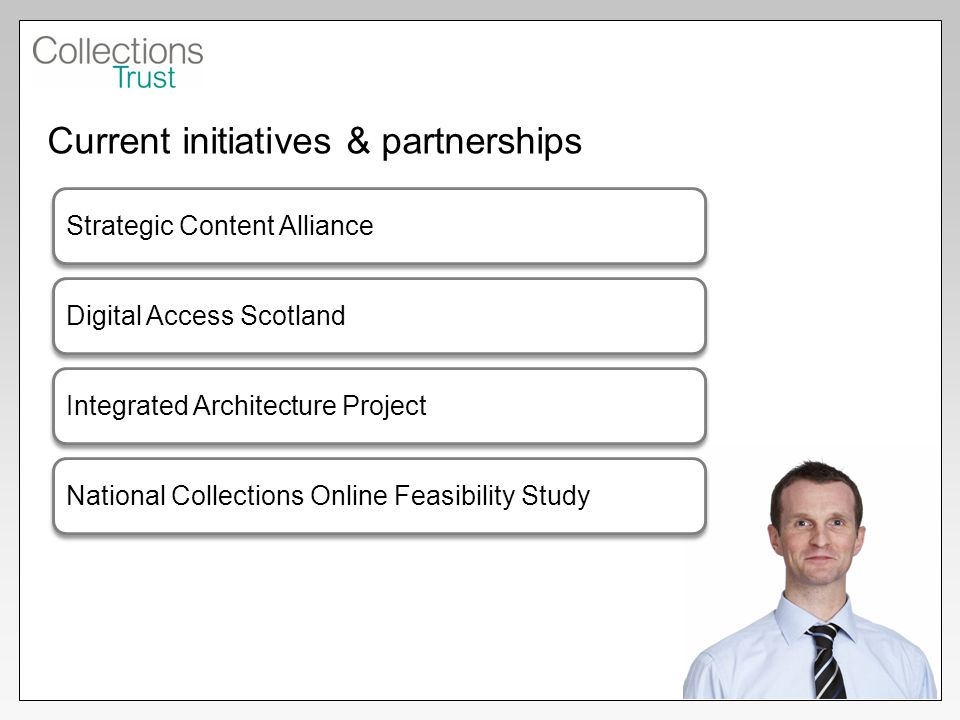 Current initiatives & partnerships Strategic Content Alliance Digital Access Scotland Integrated Architecture Project National Collections Online Feasibility Study