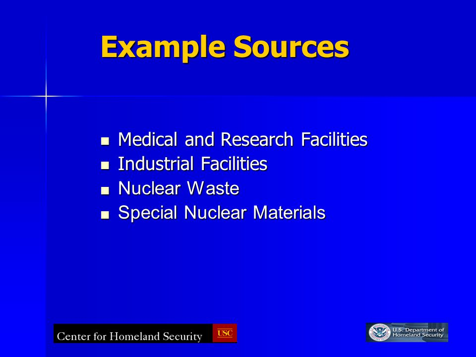 Example Sources Medical and Research Facilities Medical and Research Facilities Industrial Facilities Industrial Facilities Nuclear Waste Nuclear Waste Special Nuclear Materials Special Nuclear Materials