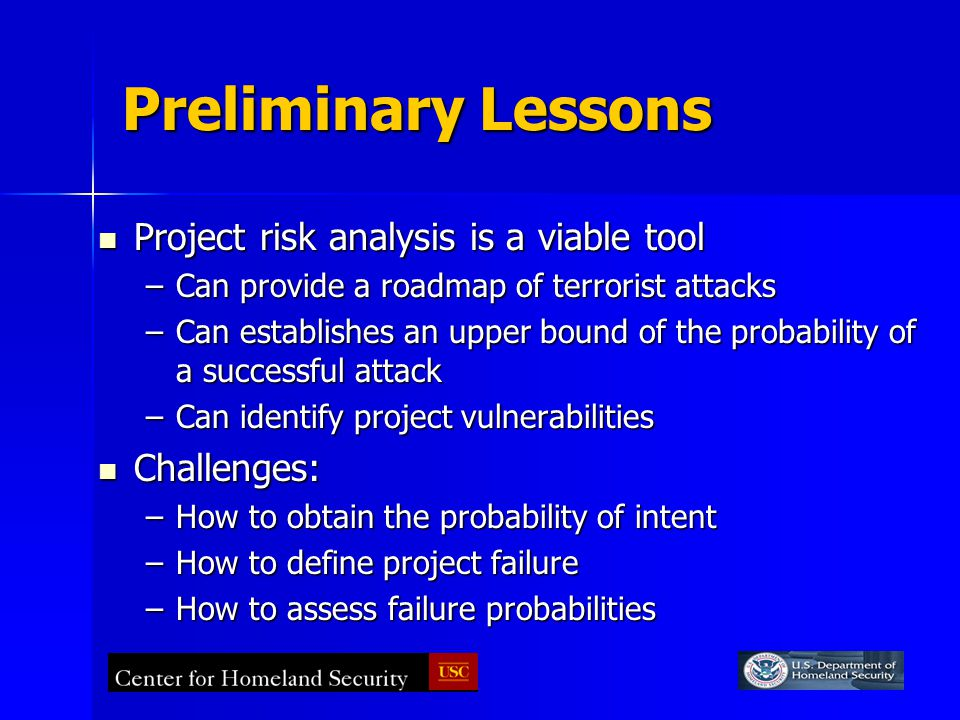 Preliminary Lessons Project risk analysis is a viable tool Project risk analysis is a viable tool –Can provide a roadmap of terrorist attacks –Can establishes an upper bound of the probability of a successful attack –Can identify project vulnerabilities Challenges: Challenges: –How to obtain the probability of intent –How to define project failure –How to assess failure probabilities