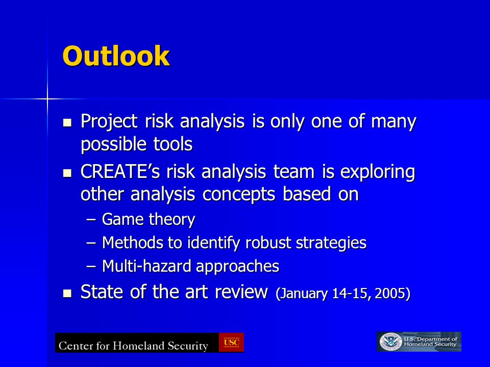 Outlook Project risk analysis is only one of many possible tools Project risk analysis is only one of many possible tools CREATE's risk analysis team is exploring other analysis concepts based on CREATE's risk analysis team is exploring other analysis concepts based on –Game theory –Methods to identify robust strategies –Multi-hazard approaches State of the art review (January 14-15, 2005) State of the art review (January 14-15, 2005)