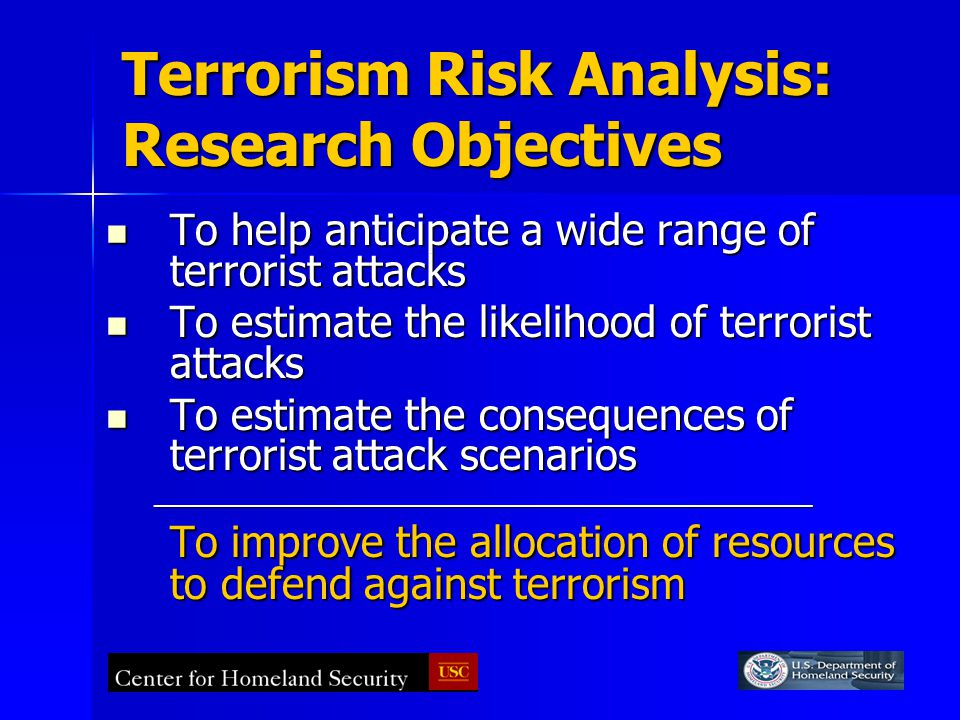 Terrorism Risk Analysis: Research Objectives To help anticipate a wide range of terrorist attacks To help anticipate a wide range of terrorist attacks To estimate the likelihood of terrorist attacks To estimate the likelihood of terrorist attacks To estimate the consequences of terrorist attack scenarios To estimate the consequences of terrorist attack scenarios________________________________________________ To improve the allocation of resources to defend against terrorism