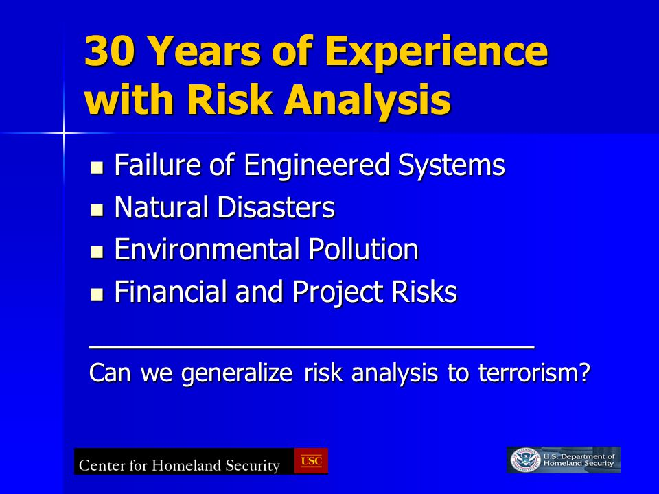 30 Years of Experience with Risk Analysis Failure of Engineered Systems Failure of Engineered Systems Natural Disasters Natural Disasters Environmental Pollution Environmental Pollution Financial and Project Risks Financial and Project Risks____________________________ Can we generalize risk analysis to terrorism