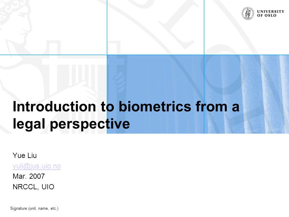 Signature (unit, name, etc.) Introduction to biometrics from a legal perspective Yue Liu yuli@jus.uio.no Mar.