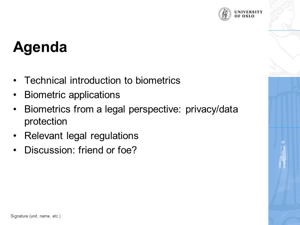 Signature (unit, name, etc.) Agenda Technical introduction to biometrics Biometric applications Biometrics from a legal perspective: privacy/data protection Relevant legal regulations Discussion: friend or foe?