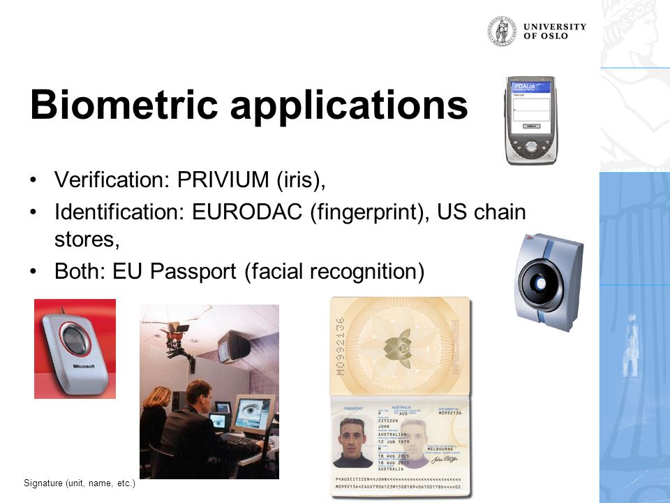 Signature (unit, name, etc.) Biometric applications Verification: PRIVIUM (iris), Identification: EURODAC (fingerprint), US chain stores, Both: EU Passport (facial recognition)