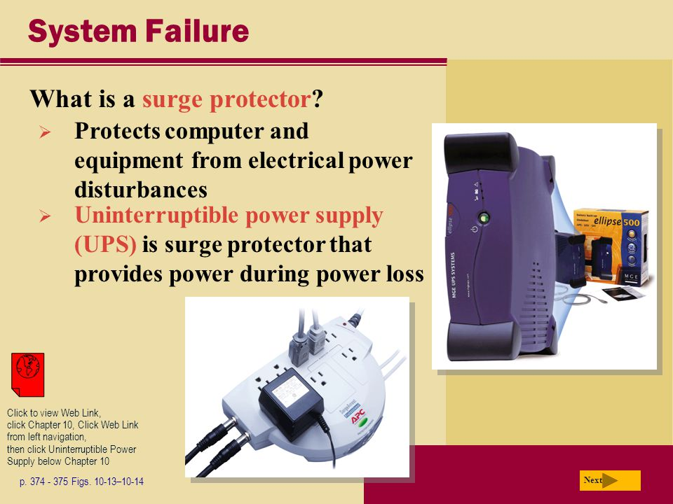 System Failure What is a surge protector? p. 374 - 375 Figs. 10-13–10-14 Next  Protects computer and equipment from electrical power disturbances  U