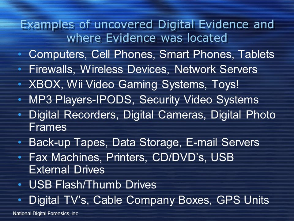 Examples of uncovered Digital Evidence and where Evidence was located Deleted files/Deleted E-mails Scanned Documents (data contained in copier/printer hard drive) IP Addresses, Passwords, Encrypted files, Hidden Files Instant Messages/Chat (Skype), G-Mail, Blackberry Messenger, Facebook, Instagram Graphics/Videos (.jpg,.gif,.png,/.avi,.mpeg,.dvr) Malware-Keyloggers: Spyware, Eraser Programs User History/Internet History/ Deleted History National Digital Forensics, Inc.