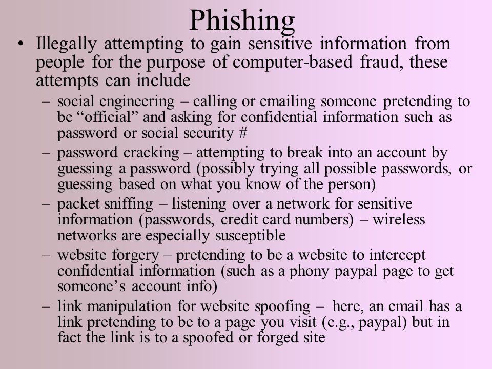 Phishing Illegally attempting to gain sensitive information from people for the purpose of computer-based fraud, these attempts can include –social engineering – calling or emailing someone pretending to be official and asking for confidential information such as password or social security # –password cracking – attempting to break into an account by guessing a password (possibly trying all possible passwords, or guessing based on what you know of the person) –packet sniffing – listening over a network for sensitive information (passwords, credit card numbers) – wireless networks are especially susceptible –website forgery – pretending to be a website to intercept confidential information (such as a phony paypal page to get someone's account info) –link manipulation for website spoofing – here, an email has a link pretending to be to a page you visit (e.g., paypal) but in fact the link is to a spoofed or forged site