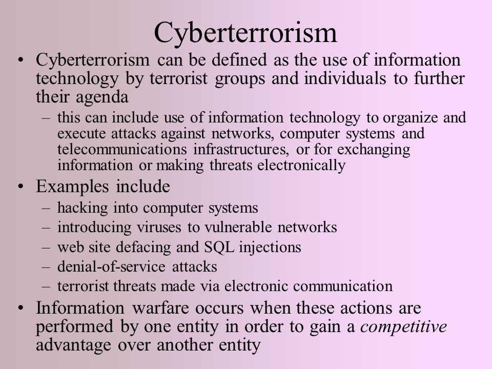 Cyberterrorism Cyberterrorism can be defined as the use of information technology by terrorist groups and individuals to further their agenda –this can include use of information technology to organize and execute attacks against networks, computer systems and telecommunications infrastructures, or for exchanging information or making threats electronically Examples include –hacking into computer systems –introducing viruses to vulnerable networks –web site defacing and SQL injections –denial-of-service attacks –terrorist threats made via electronic communication Information warfare occurs when these actions are performed by one entity in order to gain a competitive advantage over another entity