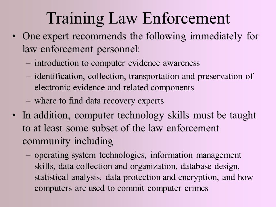 Training Law Enforcement One expert recommends the following immediately for law enforcement personnel: –introduction to computer evidence awareness –identification, collection, transportation and preservation of electronic evidence and related components –where to find data recovery experts In addition, computer technology skills must be taught to at least some subset of the law enforcement community including –operating system technologies, information management skills, data collection and organization, database design, statistical analysis, data protection and encryption, and how computers are used to commit computer crimes