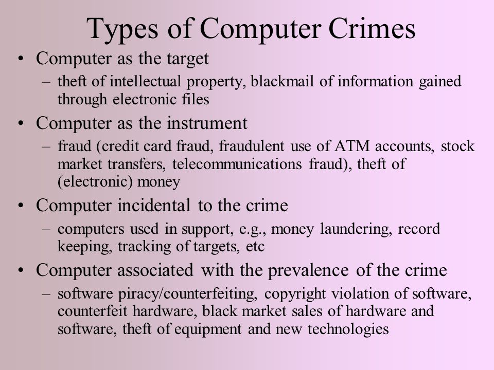 Types of Computer Crimes Computer as the target –theft of intellectual property, blackmail of information gained through electronic files Computer as the instrument –fraud (credit card fraud, fraudulent use of ATM accounts, stock market transfers, telecommunications fraud), theft of (electronic) money Computer incidental to the crime –computers used in support, e.g., money laundering, record keeping, tracking of targets, etc Computer associated with the prevalence of the crime –software piracy/counterfeiting, copyright violation of software, counterfeit hardware, black market sales of hardware and software, theft of equipment and new technologies