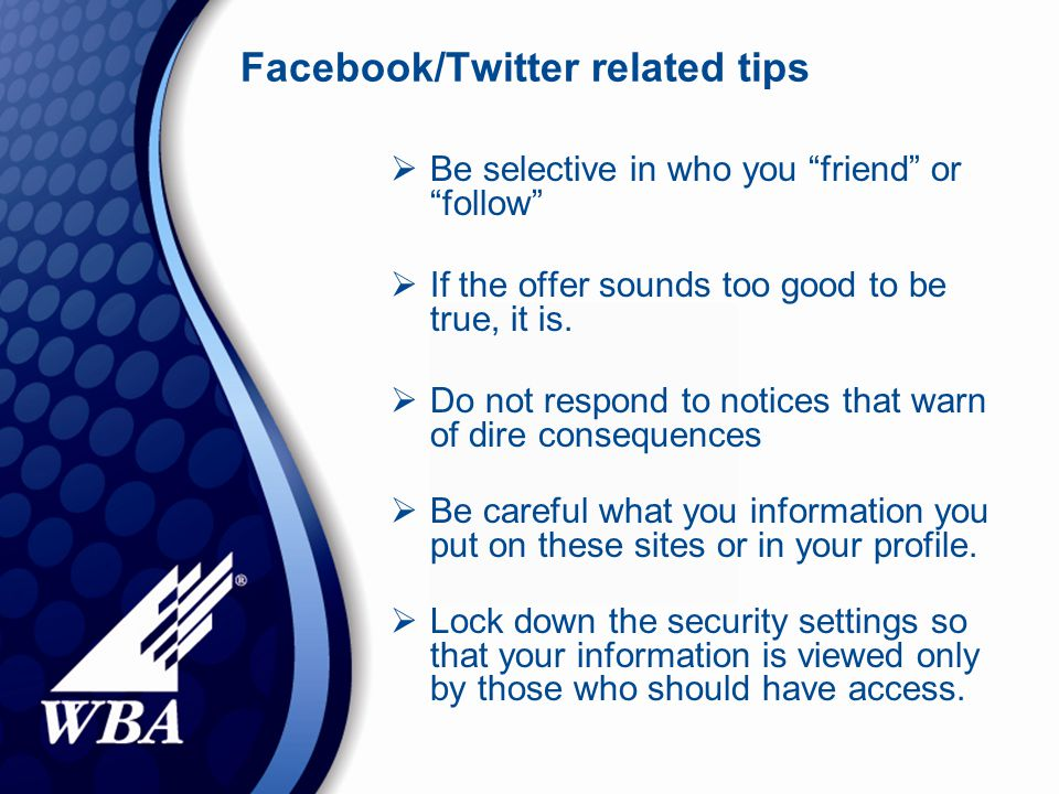 Facebook/Twitter related tips  Be selective in who you friend or follow  If the offer sounds too good to be true, it is.