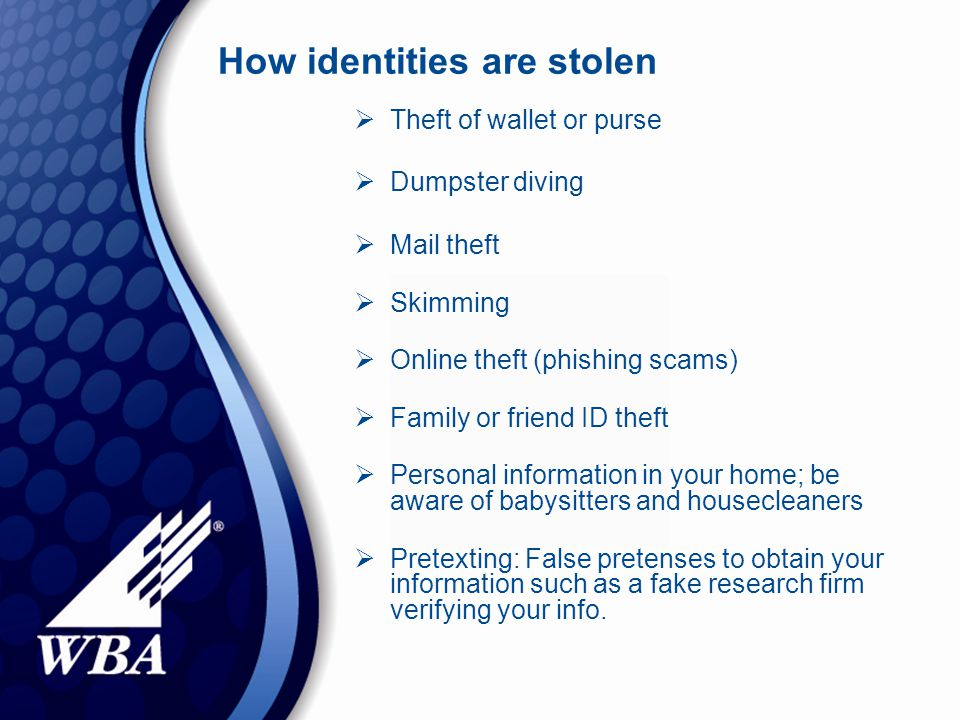 How identities are stolen  Theft of wallet or purse  Dumpster diving  Mail theft  Skimming  Online theft (phishing scams)  Family or friend ID theft  Personal information in your home; be aware of babysitters and housecleaners  Pretexting: False pretenses to obtain your information such as a fake research firm verifying your info.