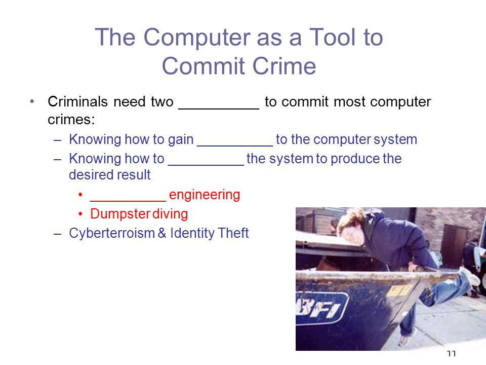 11 The Computer as a Tool to Commit Crime Criminals need two __________ to commit most computer crimes: –Knowing how to gain __________ to the computer system –Knowing how to __________ the system to produce the desired result __________ engineering Dumpster diving –Cyberterroism & Identity Theft