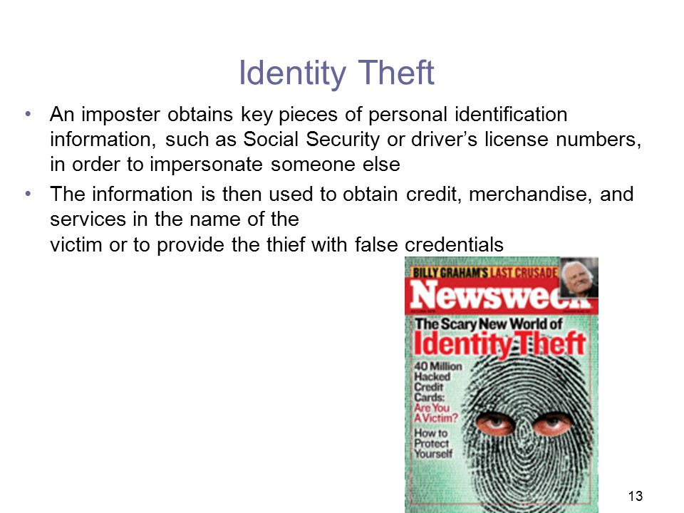 13 Identity Theft An imposter obtains key pieces of personal identification information, such as Social Security or driver's license numbers, in order to impersonate someone else The information is then used to obtain credit, merchandise, and services in the name of the victim or to provide the thief with false credentials