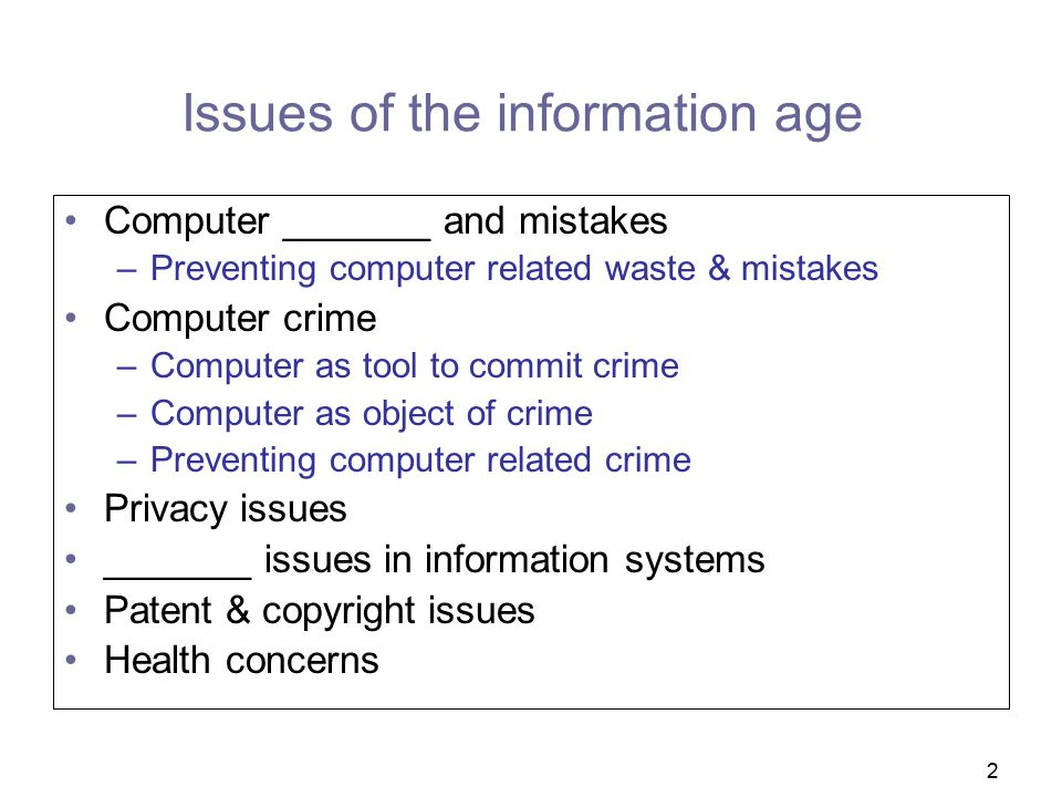 2 Issues of the information age Computer _______ and mistakes –Preventing computer related waste & mistakes Computer crime –Computer as tool to commit crime –Computer as object of crime –Preventing computer related crime Privacy issues _______ issues in information systems Patent & copyright issues Health concerns