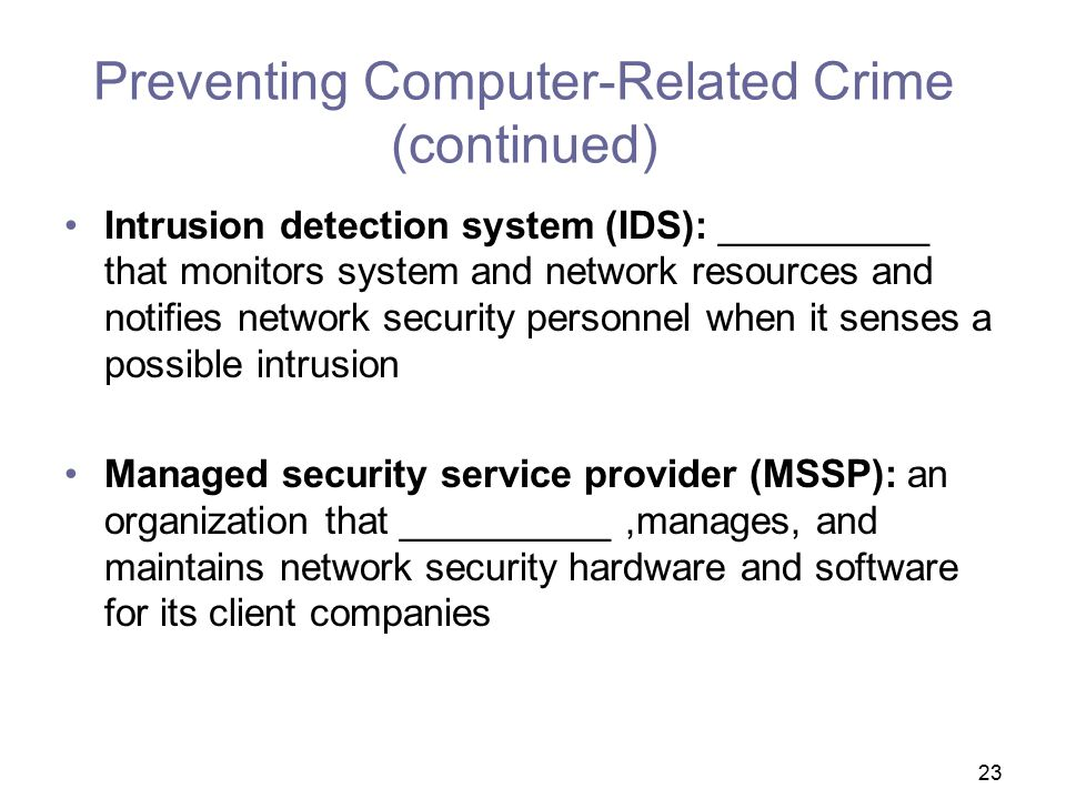 23 Preventing Computer-Related Crime (continued) Intrusion detection system (IDS): __________ that monitors system and network resources and notifies network security personnel when it senses a possible intrusion Managed security service provider (MSSP): an organization that __________,manages, and maintains network security hardware and software for its client companies