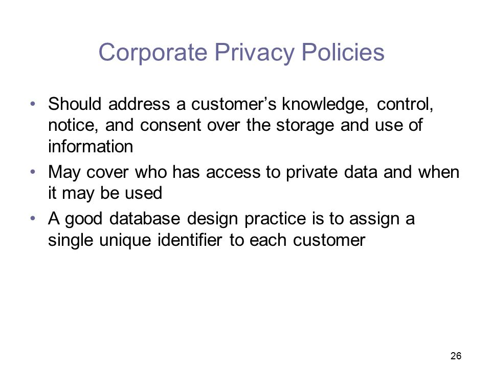 26 Corporate Privacy Policies Should address a customer's knowledge, control, notice, and consent over the storage and use of information May cover who has access to private data and when it may be used A good database design practice is to assign a single unique identifier to each customer