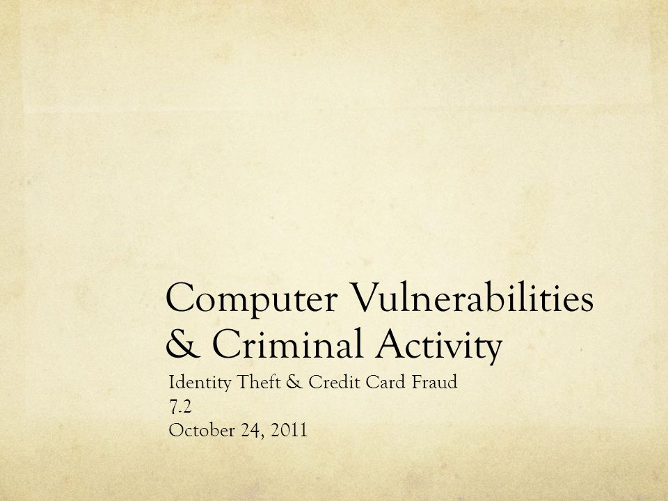 Computer Vulnerabilities & Criminal Activity Identity Theft & Credit Card Fraud 7.2 October 24, 2011