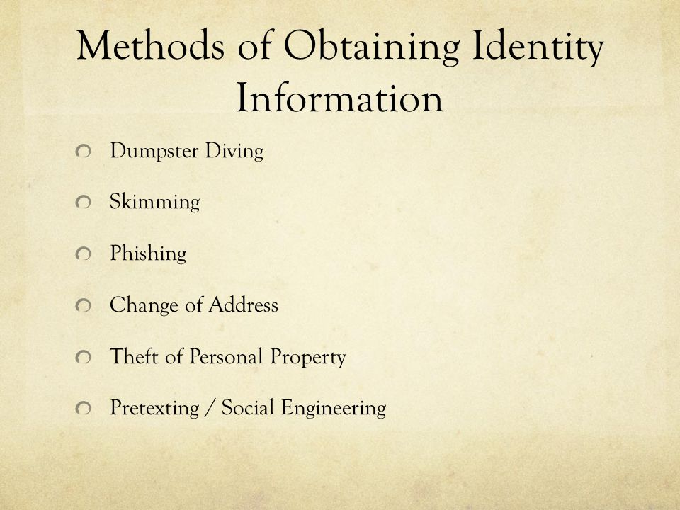 Methods of Obtaining Identity Information Dumpster Diving Skimming Phishing Change of Address Theft of Personal Property Pretexting / Social Engineeri