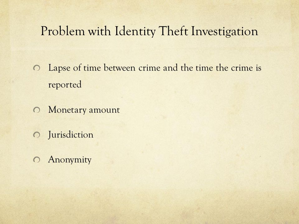 Problem with Identity Theft Investigation Lapse of time between crime and the time the crime is reported Monetary amount Jurisdiction Anonymity