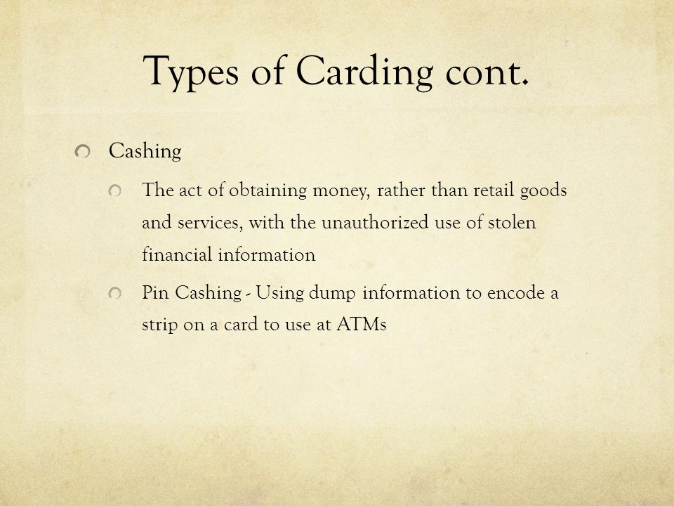 Types of Carding cont. Cashing The act of obtaining money, rather than retail goods and services, with the unauthorized use of stolen financial inform