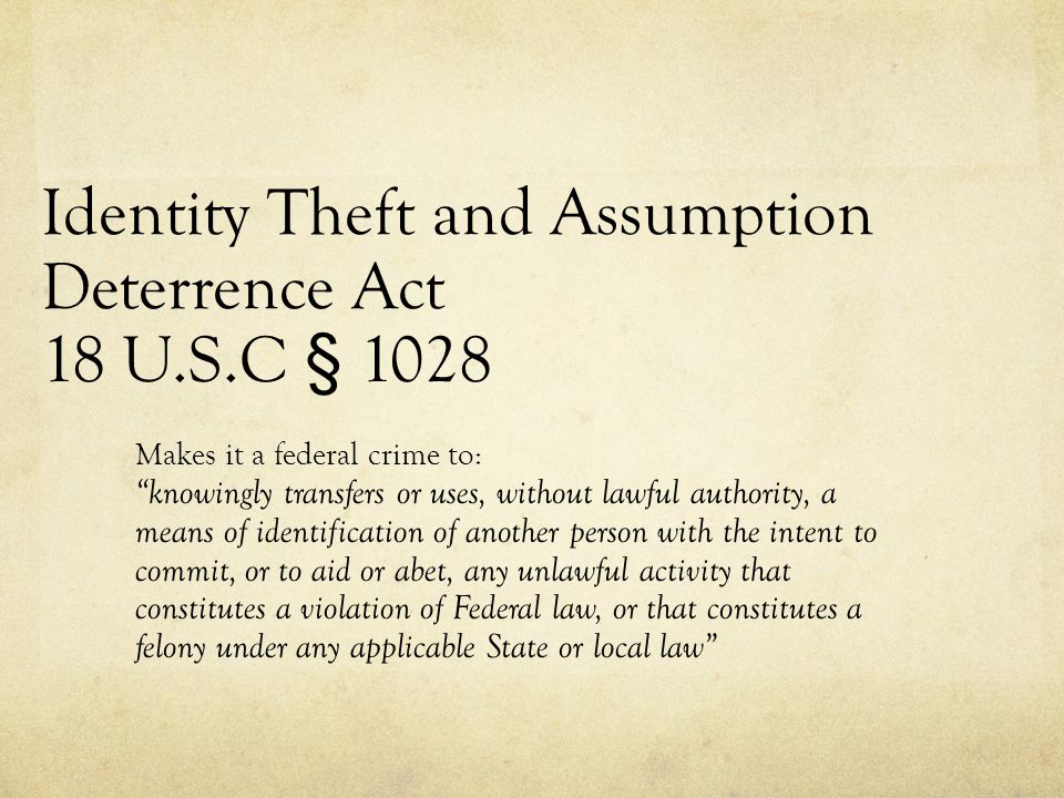 "Identity Theft and Assumption Deterrence Act 18 U.S.C § 1028 Makes it a federal crime to: ""knowingly transfers or uses, without lawful authority, a me"