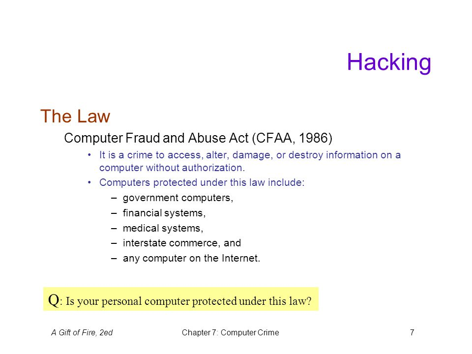 A Gift of Fire, 2edChapter 7: Computer Crime7 Hacking The Law Computer Fraud and Abuse Act (CFAA, 1986) It is a crime to access, alter, damage, or destroy information on a computer without authorization.
